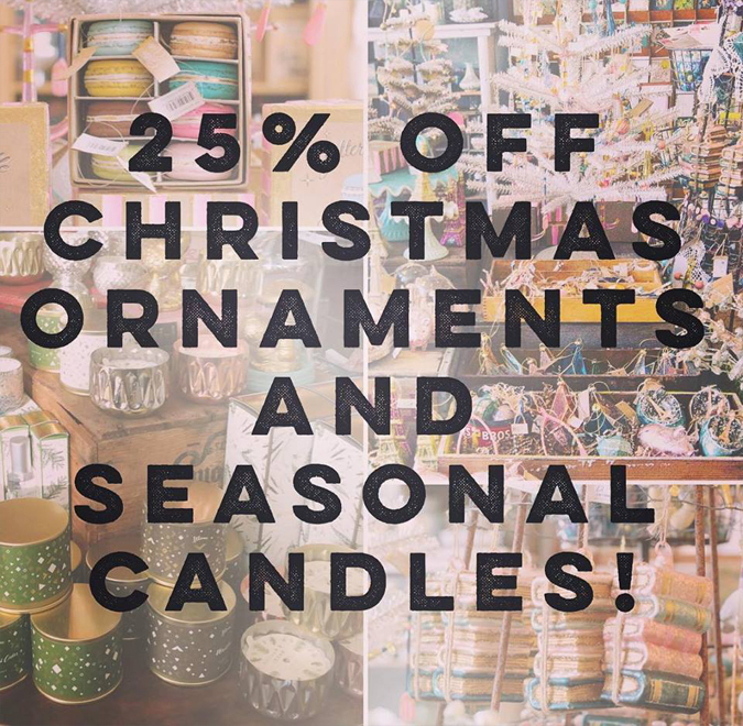 For a limited time enjoy 25% off all Christmas Ornaments and seasonal candles!  New goodies and new displays are coming next week!!
